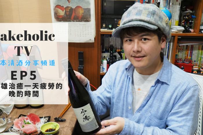 Sakeholic TV EP5 和酒雄治癒一天疲勞的晚酌時間 試喝三款岐阜地酒 山之湊(山ノ湊)系列