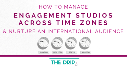 How to Manage Engagement Studios across Time Zones and Nurture an International Audience