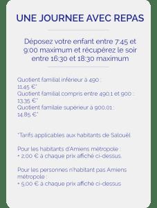Déposez votre enfant entre 7:45 et 9:00 maximum et récupérez le soir entre 16:30 et 18:30 maximum Quotient familial inférieur à 490 : 11,45 €* Quotient familial compris entre 490,1 et 900 : 13,35 €* Quotient familale supérieur à 900,01 : 14,85 €* *Tarifs applicables aux habitants de Salouël Pour les habitants d'Amiens métropole : + 2,00 € à chaque prix affiché ci-dessus. Pour les personnes n'habitant pas Amiens métropole : + 5,00 € à chaque prix mentonné précédemment