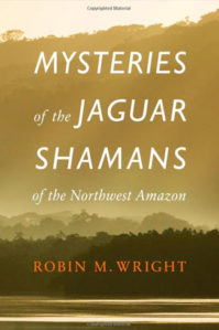 MYSTERIES OF THE JAGUAR SHAMANS OF THE NORTHWEST AMAZON by R. M. Wright (2013)