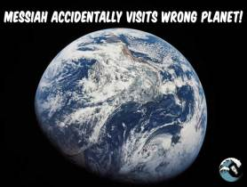 Messiah accidentally visits wrong planet!