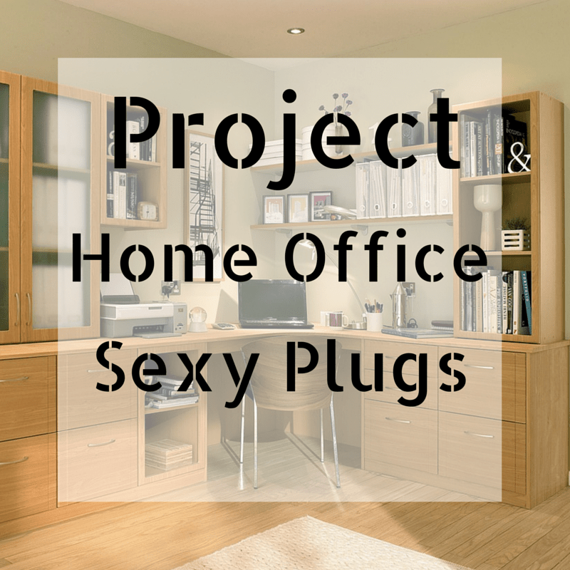 Project Home Office: Sexy Plugs
