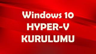 Windows 10 HYPER-V (Sanal Makine) Kurulumu