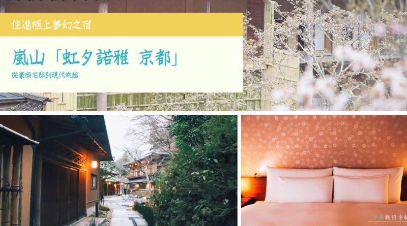 【京都】住進極上夢幻之宿 嵐山「虹夕諾雅 京都】從豪商宅邸到現代旅館