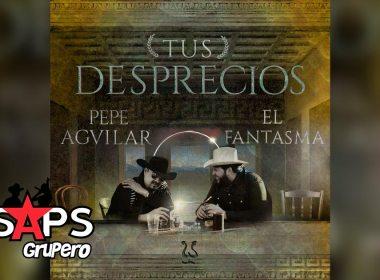 Letra Tus Desprecios – Pepe Aguilar Ft El Fantasma
