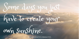 Some days you just have to create your own sunshine. #Monday Motivation - Sarah Celebrates