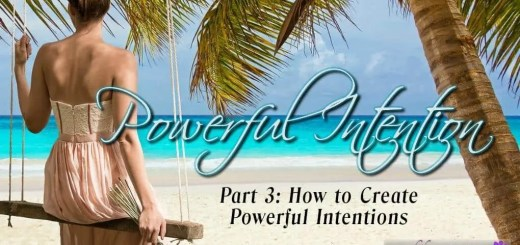 How to Create Powerful Intentions. Part 3 of the Powerful Intention Series