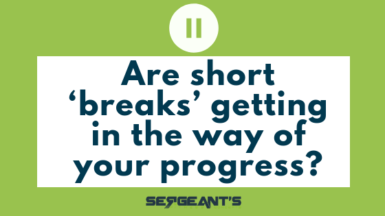 Are short 'breaks' getting in the way of your progress?