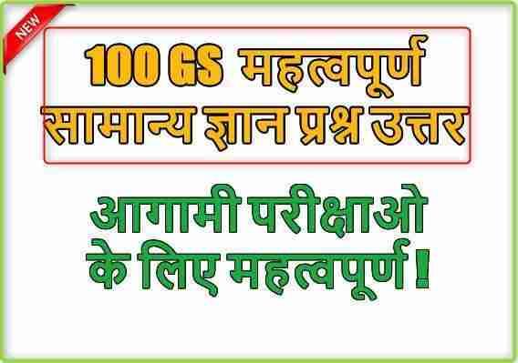 100 GS सामान्य ज्ञान प्रश्न उत्तर आगामी परीक्षाओ के लिए महत्वपूर्ण !