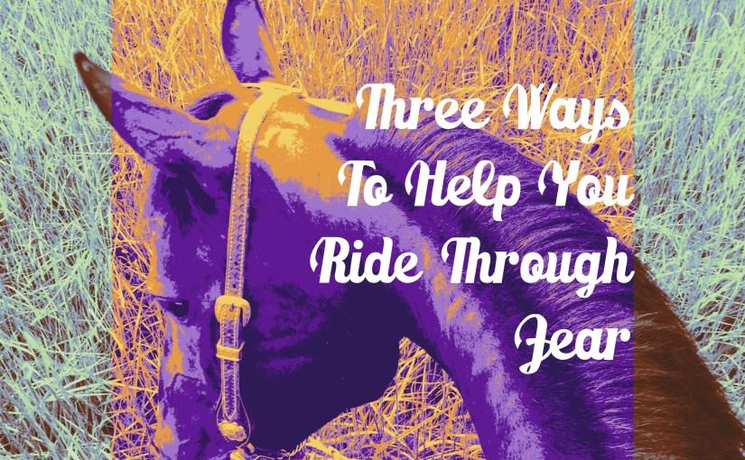 Three Ways To Help You Ride Through Fear
