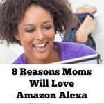 8 Reasons Moms Will Love Amazon Alexa