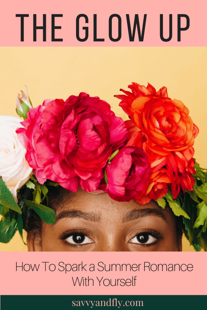The Glow Up - How To Spark a Summer Romance with Yourself