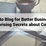 How to Blog for Better Business: 4 Surprising Secrets about Content
