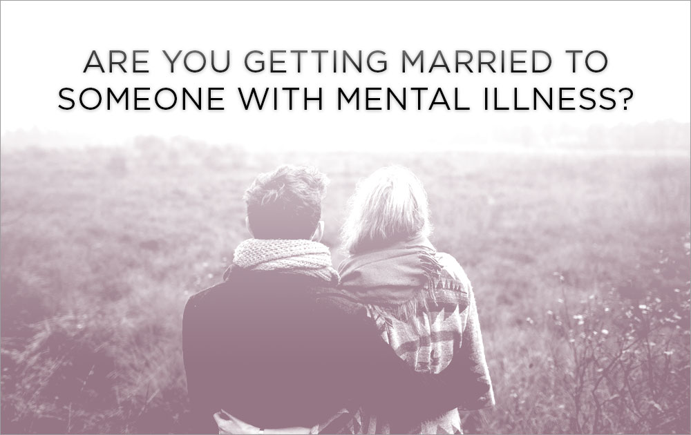Are you getting married to someone with mental illness? 101