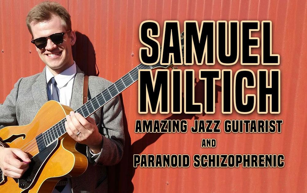 Samuel miltich, amazing jazz guitarist and paranoid schizophrenic 24