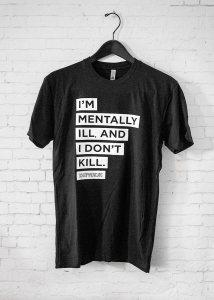 I'm mentally ill and i don't kill tee