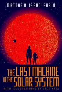 Book cover for The Last Machine in the SOlar System by Matthew Isaac Sobin