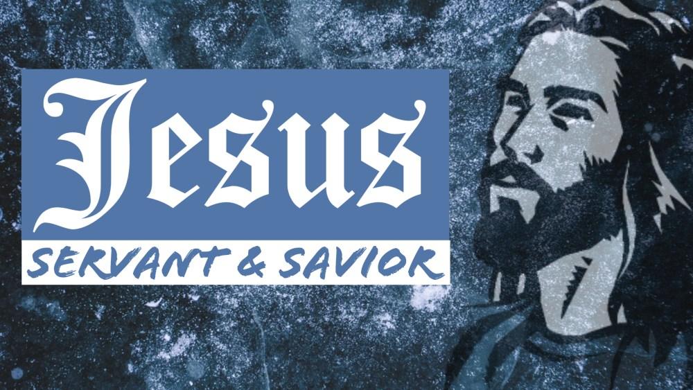 Jesus: Servant & Savior