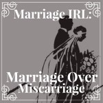 Marriage IRL: Marriage Over Miscarriage