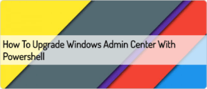 how-to-upgrade-windows-admin-center-with-powershell