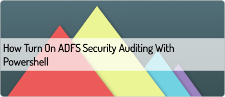 How to Turn On ADFS Security Auditing with Powershell