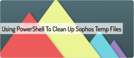 using-powershell-to-clean-up-sophos-temp-files