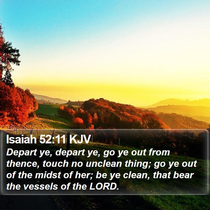 Isaiah 52:11 KJV - Depart ye, depart ye, go ye out from thence,
