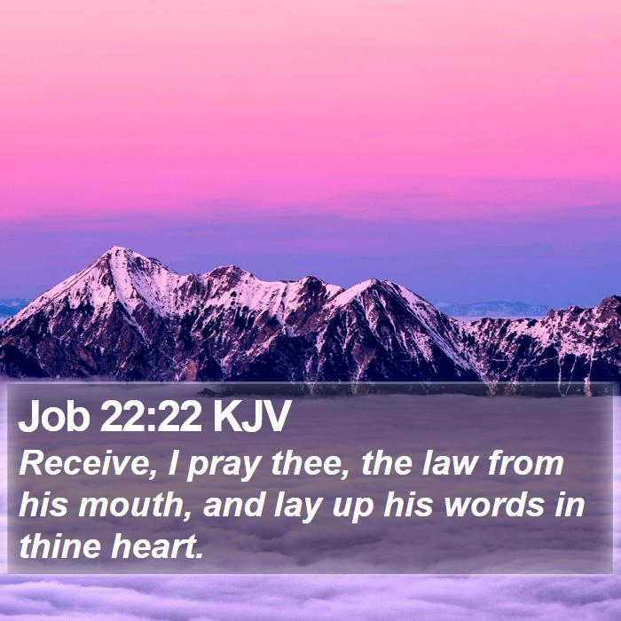 Job 22:22 KJV - Receive, I pray thee, the law from his mouth, and