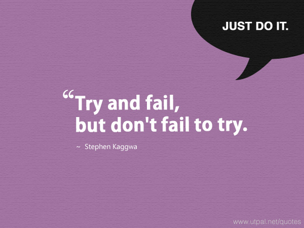 """Try and fail, but don't fail to try."" ~ Stephen Kaggwa"