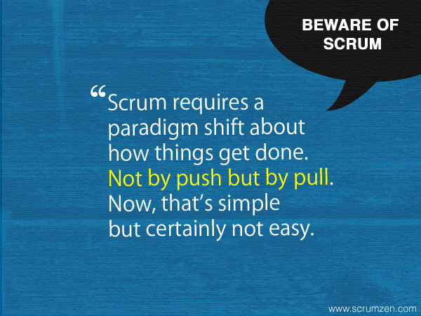 Scrum requires a  paradigm shift about  how things get done.  Not by push but by pull.  Now, that's simple  but certainly not easy.