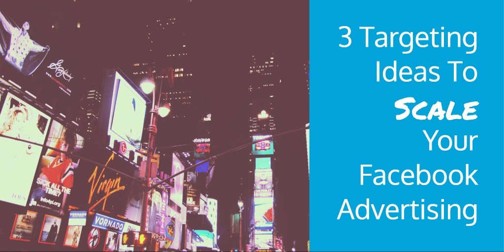 3 Targeting Ideas To Scale Your Facebook Advertising