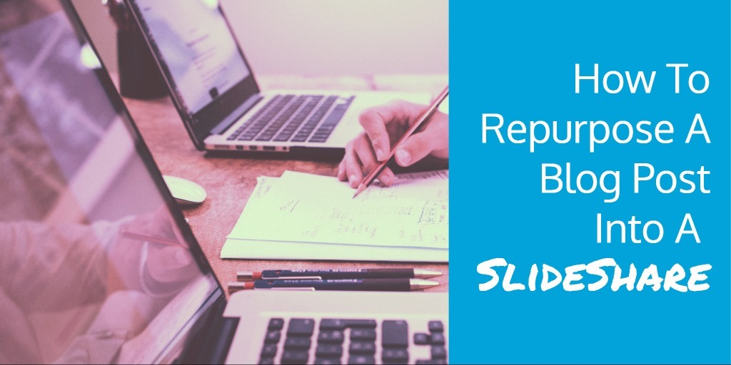 How To Repurpose A Blog Post Into A Slideshare