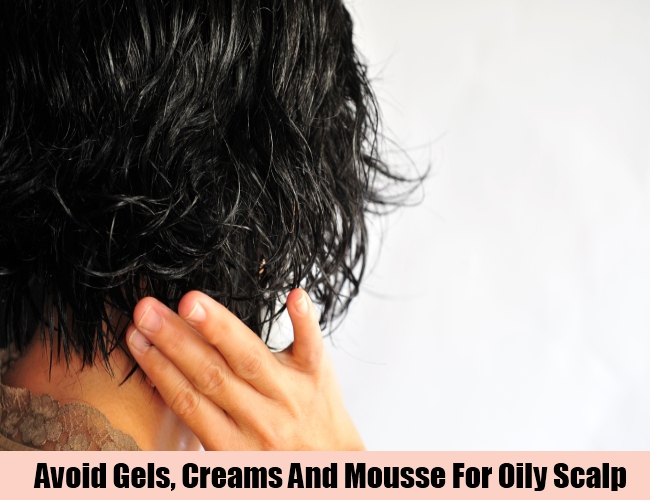 Avoid Gels, Creams And Mousse For Oily Scalp