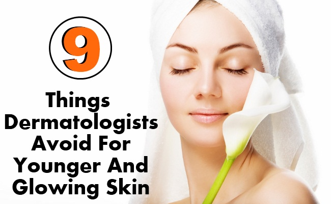 9 Things Dermatologists Avoid For Younger And Glowing Skin