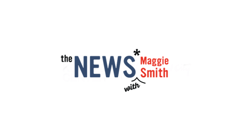 The News* with Maggie Smith