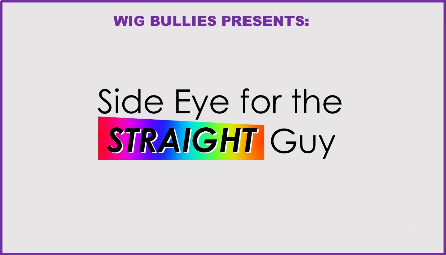 Wig Bullies Presents: Side Eye for the Straight Guy