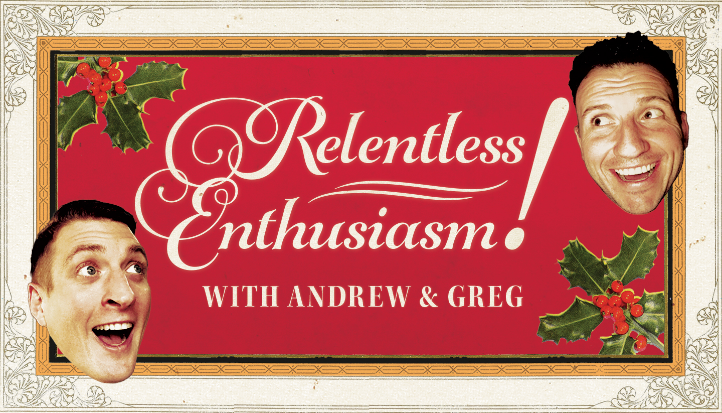 RELENTLESS ENTHUSIASM! with Andrew and Greg