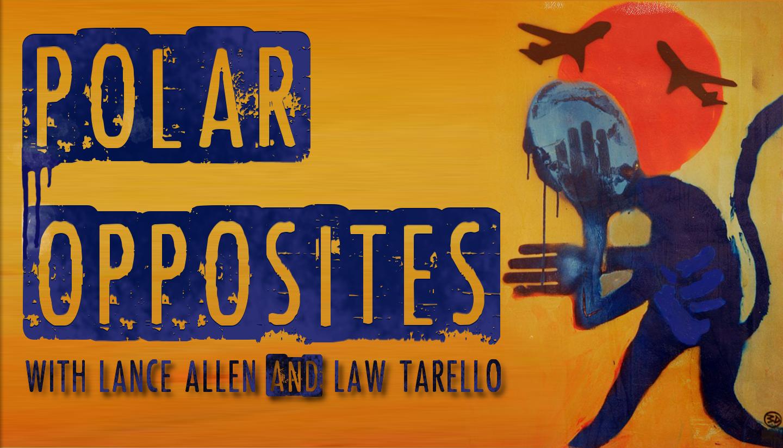 POLAR OPPOSITES with LANCE ALLEN and LAW TARELLO