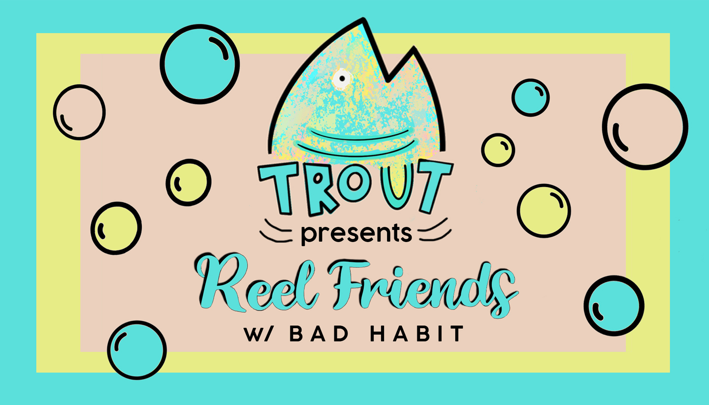 "Trout presents: ""Reel Friends"" with Bad Habit"