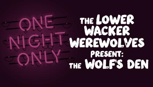 The Lower Wacker Werewolves Present: The Wolf's Den