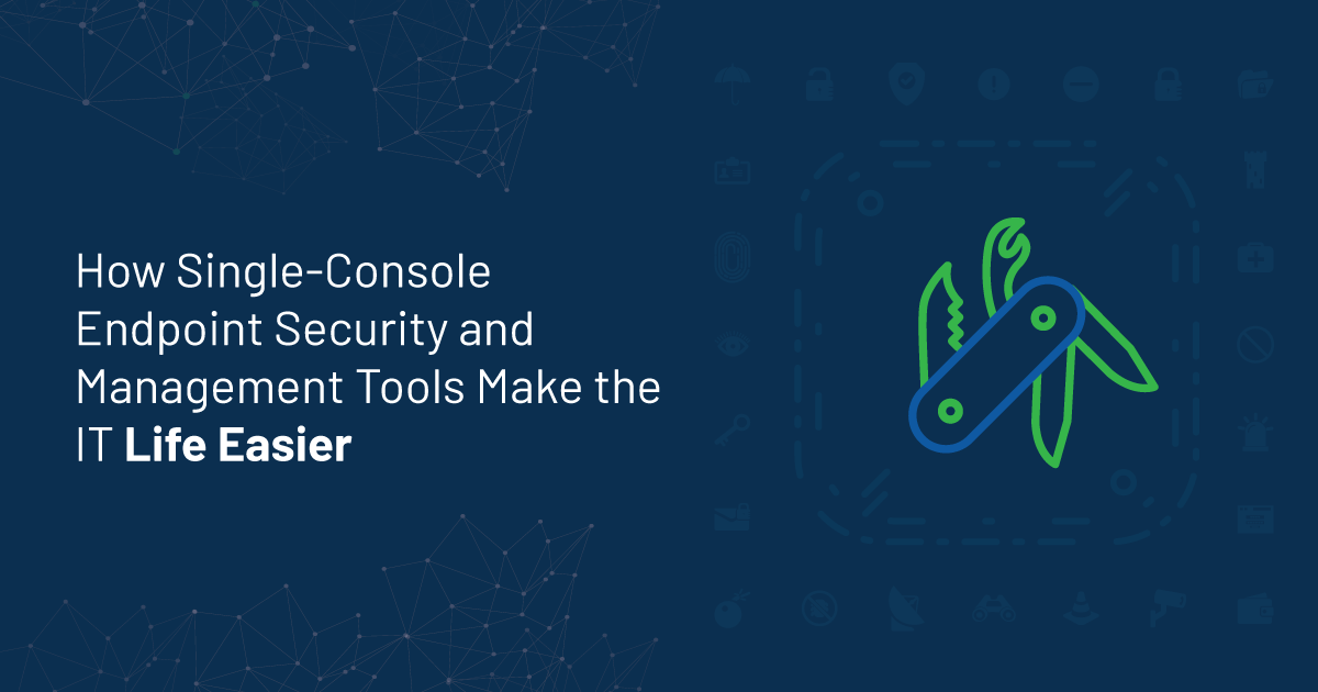 How Single-Console Endpoint Security and Management Tools Make the IT Life Easier