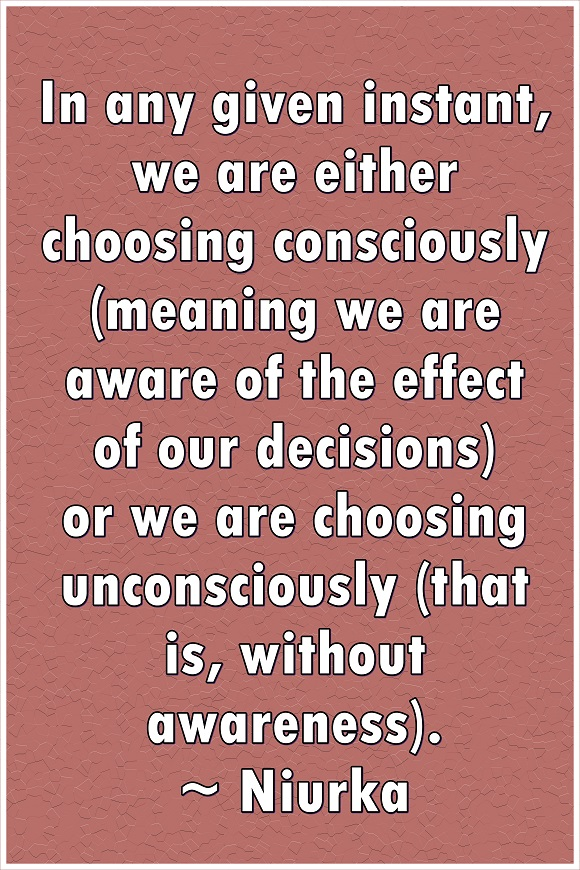 We are always making choices either consciously or without conscious awareness.