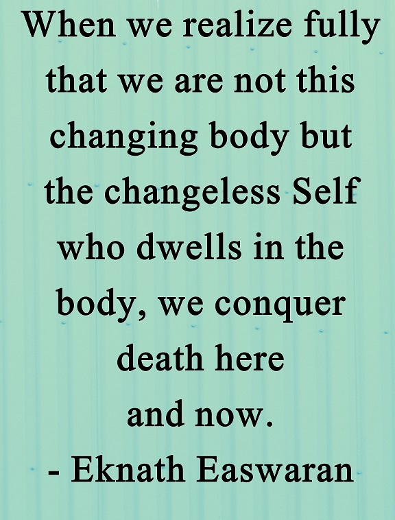 It is remarkably easy to overcome our fear of death when we understand that we are not our bodies.