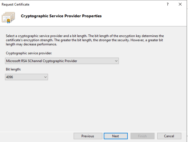 Machine generated alternative text: Request Certificate  Cryptographic Service Provider Properties  Select a cryptographic service provider and a bit length. The bit length of the encryption key determines the  certificate's encryption strength. The greater the bit length, the stronger the security. However, a greater bit  length may decrease performance.  Cryptographic service provider.  Microsoft RSA SChanneI Cryptographic Provider  Bit length:  Previous