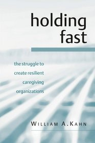 Holding Fast: The Struggle to Create Resilient Caregiving Organizations
