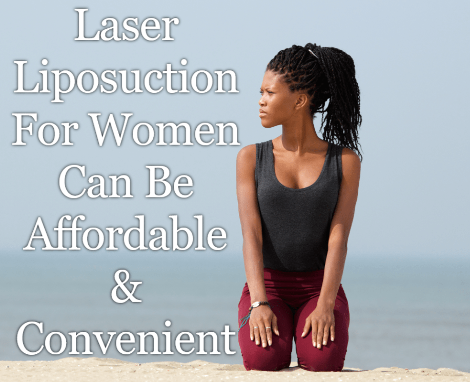 Laser Liposuction For Women Can Be Affordable & Convenient