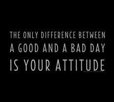 İyi ve kötü bir gün arasındaki tek fark sizin tutumunuzdur.