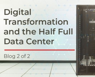 Digital Transformation and the Half Full Data Center (2 of 2)