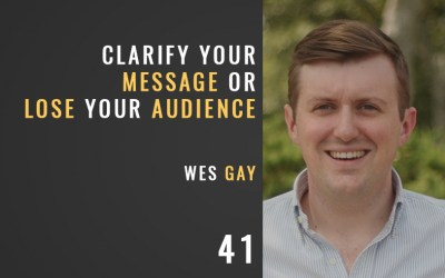 Clarify Your Message or Lose Your Audience w/ Wes Gay