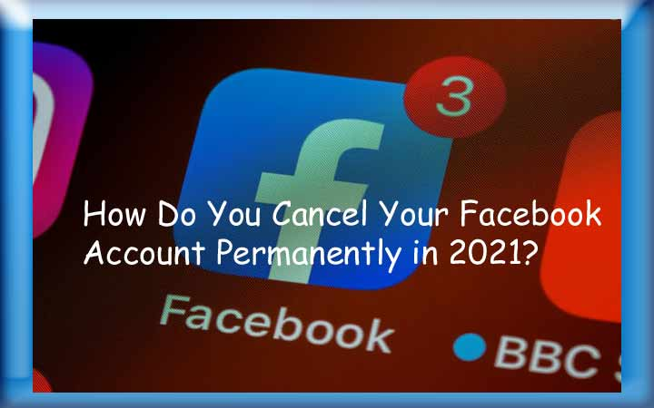 How Do You Cancel Your Facebook Account Permanently in 2021?